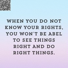 When you do not know your rights, you won't be abel to see things right and do right things.
