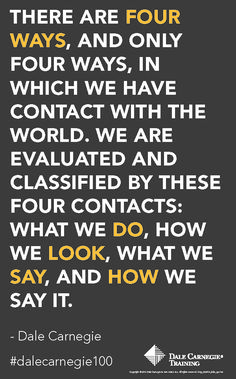 """""""There are four ways, and only four ways, in which we have contact with the world. We are evaluated and classified by these four contacts: what we do, how we look, what we say, and how we say it."""" - Dale Carnegie"""