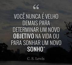 """""""Você nunca é velho demais para determinar um novo Objetivo na vida ou para sonhar um novo Sonho."""" -- C. S. Lewis #sonhos #objetivos #vida #vaemfrente"""