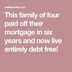 This family of four paid off their mortgage in six years and now live entirely debt free!
