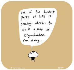 One of the hardest things in life is deciding whether to walk away or run away....  http://lastlemon.com/mahoney-joe/mj1579/