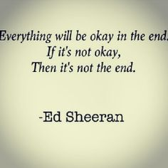 Everything will be ok in the end,  If its not ok  Then it's not the end  ~Ed Sheeran