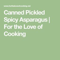 Canned Pickled Spicy Asparagus | For the Love of Cooking
