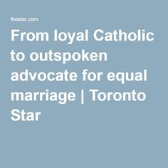 From loyal Catholic to outspoken advocate for equal marriage | Michael Coren's reversal of opinion on same-sex marriage was not conducted in spite of his religion but because of it.  I am most proud in more than 30 years of journalism am most proud in more than 30 years of journalism.  From being known as a media champion of social conservatism and Catholic opposition to full gay equality, here I am an outspoken advocate for progressive Christianity and equal marriage.
