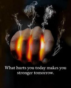 What hurts you today makes you stronger tomorrow..