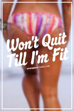 Dumbest statement ever but explains why so many yoyo diet... I WONT QUIT EVEN WHEN I GET FIT>>> I'm running with it!