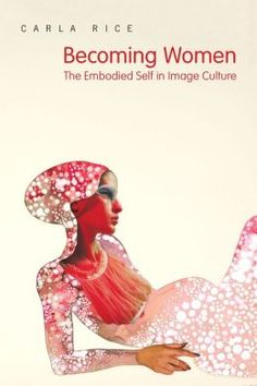 Becoming Women: The Embodied Self in Image Culture by Carla Rice