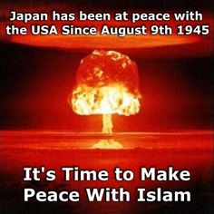 "This internet meme offers a tongue-in-cheek ""solution"" to the problem of Islamic Terrorism facing the world.  The problem with this supposed ""solution"" is that Islam is not a nation like Japan so we can't ""make peace"" with them in the same way."
