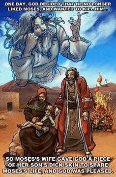 Zipporah circumcised Moses' son and applied the blood of the circumcision to Yahweh' s genitals, thus making him the bridegroom of the first night - in this way, she satisfied Yahweh' s anger.