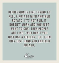 "Depression is like trying to peel a potato with another potato.  It's not fun. It doesn't work and you just want to cry. Then people are like "" Why don't you just use a peeler?"" But then they just hand you another potato. - Quote From Recite.com #RECITE #QUOTE"