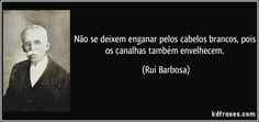 Não se deixem enganar pelos cabelos brancos, pois os canalhas também envelhecem. (Rui Barbosa)