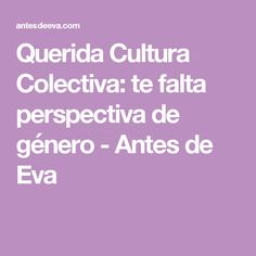 Querida Cultura Colectiva: te falta perspectiva de género - Antes de Eva