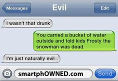 EvilI wasn't that drunk | You carried a bucket of water outside and told kids Frosty the snowman was dead. | I'm just naturally evil...
