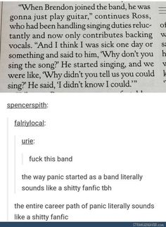 Panic really is just a shitty fanfic<<<< Even their stage gay is . <<<More like Fanfic! at the Disco am I right My Tumblr, Tumblr Posts, Tumblr Funny, Funny Memes, Hilarious, Band Tumblr, Psalm 20, Emo Bands, Music Bands