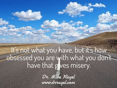 It's not what you have, but it's how obsessed you are with what you don't have that gives misery. #inspirationalquotes #motivationalquotes #foodforthought #dailymotivation #motivational #inspirational  #motivationalmd #emotionalintelligence #wordstoliveby  #iloveCanada #alberta #medicinehat #exploreCanada