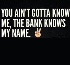 You aint gotta know me, the bank knows my name.