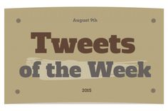 Tweets of the Week - August 9th, 2015