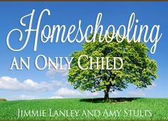 Homeschooling an Only Child: When Just One is Just Right | Jimmie Lanley and Amy Stults