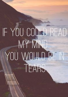 If you could read my mind you would be in tears...