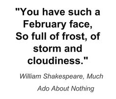 """""""You have such a February face ..."""" -William Shakespeare"""