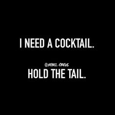 I need a cocktail. Hold the tail.