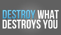 """Destroy what destroys you."""
