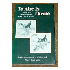 To Aire Is Divine:  Further Tips Tricks and Tales about Airedale Terriers --- profits go to Airedale Rescue