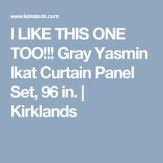 I LIKE THIS ONE TOO!!! Gray Yasmin Ikat Curtain Panel Set, 96 in.   Kirklands