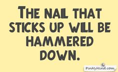 Proverbs - The nail that sticks up will be hammered down.