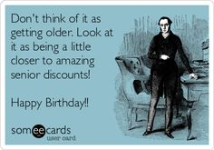 Don't think of it as getting older. Look at it as being a little closer to amazing senior discounts! Happy Birthday!!