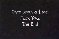 fuck quotes   Once upon a time, Fuck You, the end.