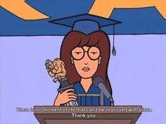 True... No wiser words have been spoken, Daria