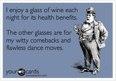 I enjoy a glass of wine each night for its health benefits. The other glasses are for my witty comebacks and flawless dance moves.