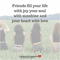 Friends fill you life with joy, your soul with sunshine and your heart with love