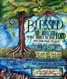 """Jeremiah 17:7-8 New International Version (NIV) 7 """"But blessed is the one who trusts in the Lord, whose confidence is in him. 8 They will be like a tree planted by the water that sends out its roots by the stream. It does not fear when heat comes; its leaves are always green. It has no worries in a year of drought and never fails to bear fruit."""""""