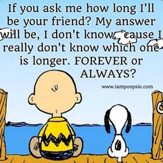 If you ask me how long I'll be your friend? My answer will be, I don't know., cause I really don't know which one is longer. FOREVER or ALWAYS?
