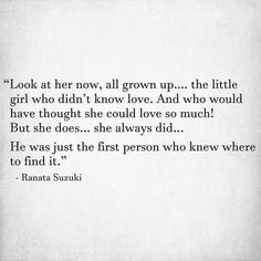 """""""Look at her now, all grown up… the little girl who didn't know love. And who would have thought she could love so much! But she does... she always did... He was just the first person who knew where to find it."""" - Ranata Suzuki * break up, quote, quotes poetry, prose, poem, story, first true love * pinterest.com/ranatasuzuki"""