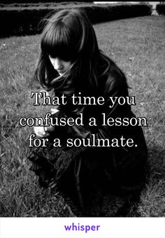 That time you confused a lesson for a soulmate.