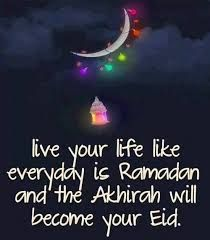 live your life like everyday is Ramadan and the Akhirah will become your Eid.