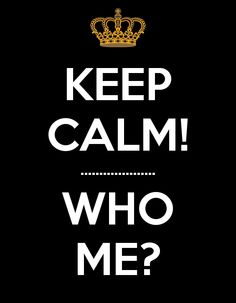 KEEP CALM! .................... WHO ME?