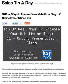 salestipaday.com/2011/07/18/30-best-ways-to-promote-your-...    Online presentation sites are a great way to promote your website or blog. Here is a how to on using presentations sites to drive website traffic.     To make any (Real Money, You need Unique Targeted Traffic)  Learn more at hightrafficwizard.com
