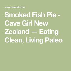 Smoked Fish Pie - Cave Girl New Zealand — Eating Clean, Living Paleo