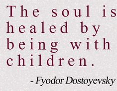 The soul is healed by being with children. | Fyodor Dostoyevsky Picture Quotes | Quoteswave