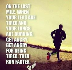 On the last mile, when your legs are tired and your lungs are burning, get angry, get angry for being tired, then RUN FASTER!
