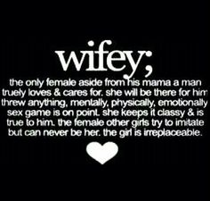 Wifey; The Only Female Aside from His Momma A Man Truly Cares For. She Will Bē There For Him Thru Anything, Mentally, Physically, Emotionally. Sex Game Is On Point. She Keeps It Classy & Is True To Him. The Female Other Girls Try To Imitate But Could Never Bē Her. The Girl Is Irreplaceable.       ♡Ṙ!dĘ╼óR╾D!Ê♡