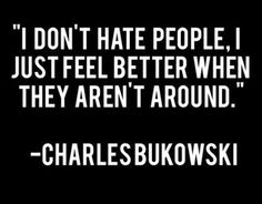 I don't hate people, I just feel better when they aren't around. – Charles Bukowski