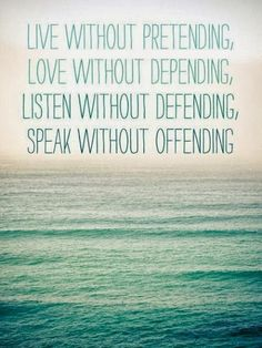 Live without pretending Love without depending Listen without defending Speak without offending | Inspirational Quotes