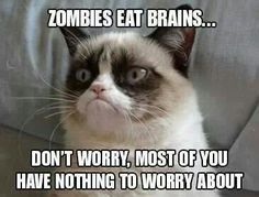 Zombies eat brains...........