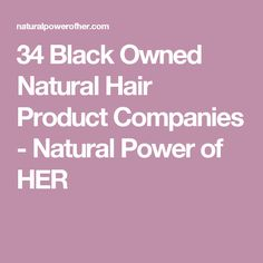 34 Black Owned Natural Hair Product Companies - Natural Power of HER
