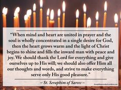 """""""When mind and heart are united in prayer and the soul is wholly concentrated in a single desire for God, then the heart grows warm and the light of Christ begins to shine and fills the inward man with peace and joy."""" - St Seraphim of Sarov Light Of Christ, Mother Quotes, Spiritual Life, Spiritual Inspiration, Inspirational Thoughts, Christian Quotes, Cool Words, Jesus Christ, Bible Verses"""
